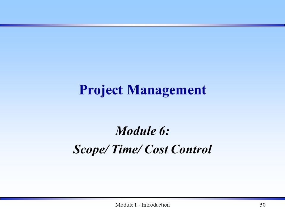 Module 1 - Introduction50 Project Management Module 6: Scope/ Time/ Cost Control