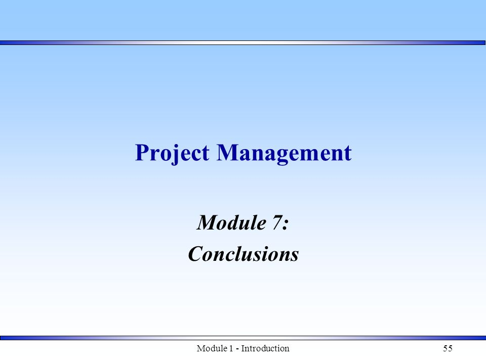 Module 1 - Introduction55 Project Management Module 7: Conclusions