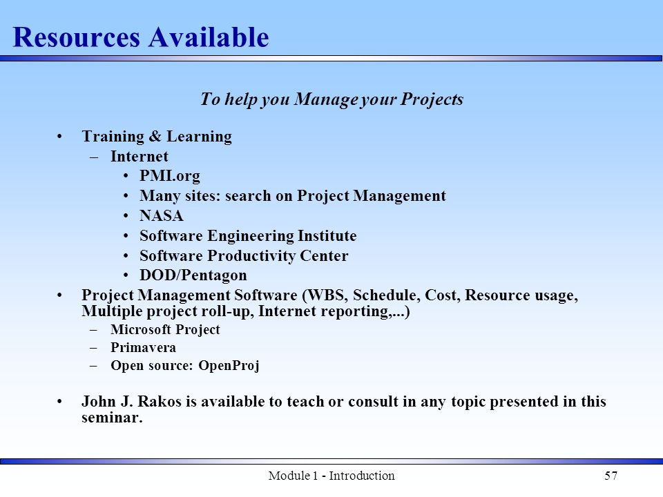 Module 1 - Introduction57 Resources Available To help you Manage your Projects Training & Learning –Internet PMI.org Many sites: search on Project Management NASA Software Engineering Institute Software Productivity Center DOD/Pentagon Project Management Software (WBS, Schedule, Cost, Resource usage, Multiple project roll-up, Internet reporting,...) –Microsoft Project –Primavera –Open source: OpenProj John J.