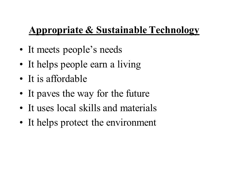 Appropriate & Sustainable Technology It meets people's needs It helps people earn a living It is affordable It paves the way for the future It uses local skills and materials It helps protect the environment