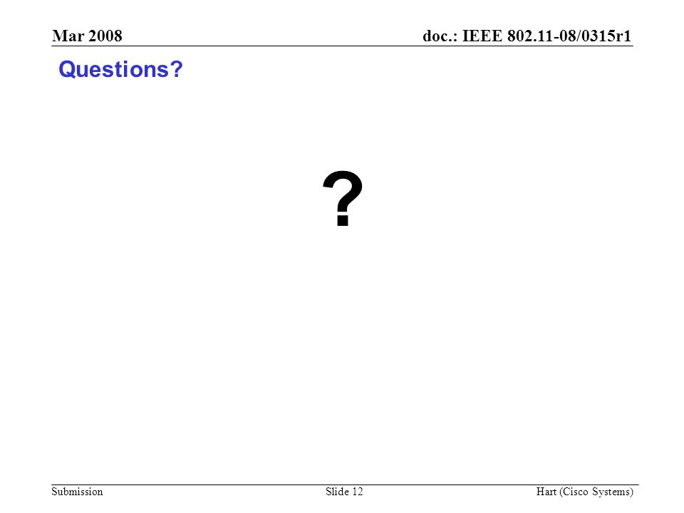 doc.: IEEE 802.11-08/0315r1 Submission Mar 2008 Hart (Cisco Systems) Slide 12 Questions? ?