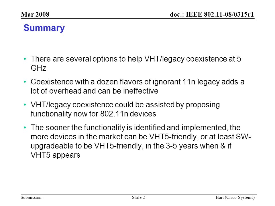 doc.: IEEE 802.11-08/0315r1 Submission Mar 2008 Hart (Cisco Systems) Slide 13 Strawpoll If VHT produced a PAR for 5 GHz operation, do you believe 802.11n should pre-define an optional, VHT5-friendly spoofing mechanism, that may be disabled/enabled via a MIB variable.
