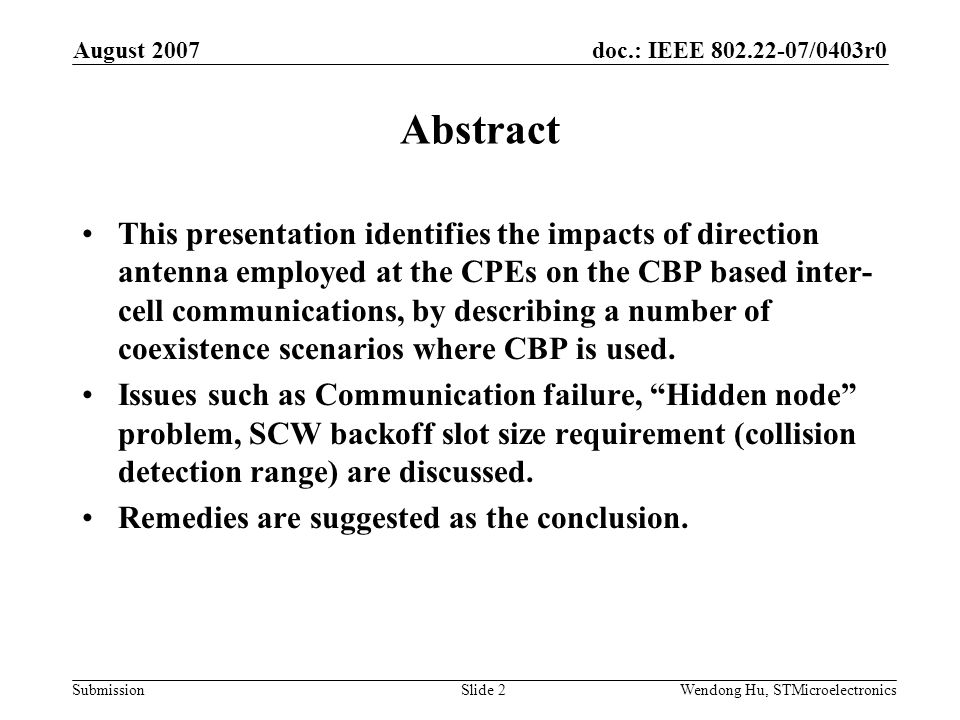 doc.: IEEE /0403r0 Submission August 2007 Wendong Hu, STMicroelectronicsSlide 2 Abstract This presentation identifies the impacts of direction antenna employed at the CPEs on the CBP based inter- cell communications, by describing a number of coexistence scenarios where CBP is used.