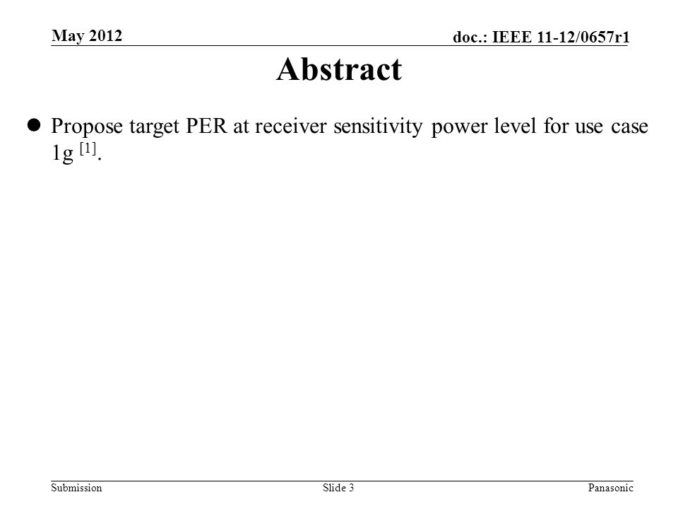 Submission doc.: IEEE 11-12/0657r1 Slide 3Panasonic May 2012 Abstract Propose target PER at receiver sensitivity power level for use case 1g [1].