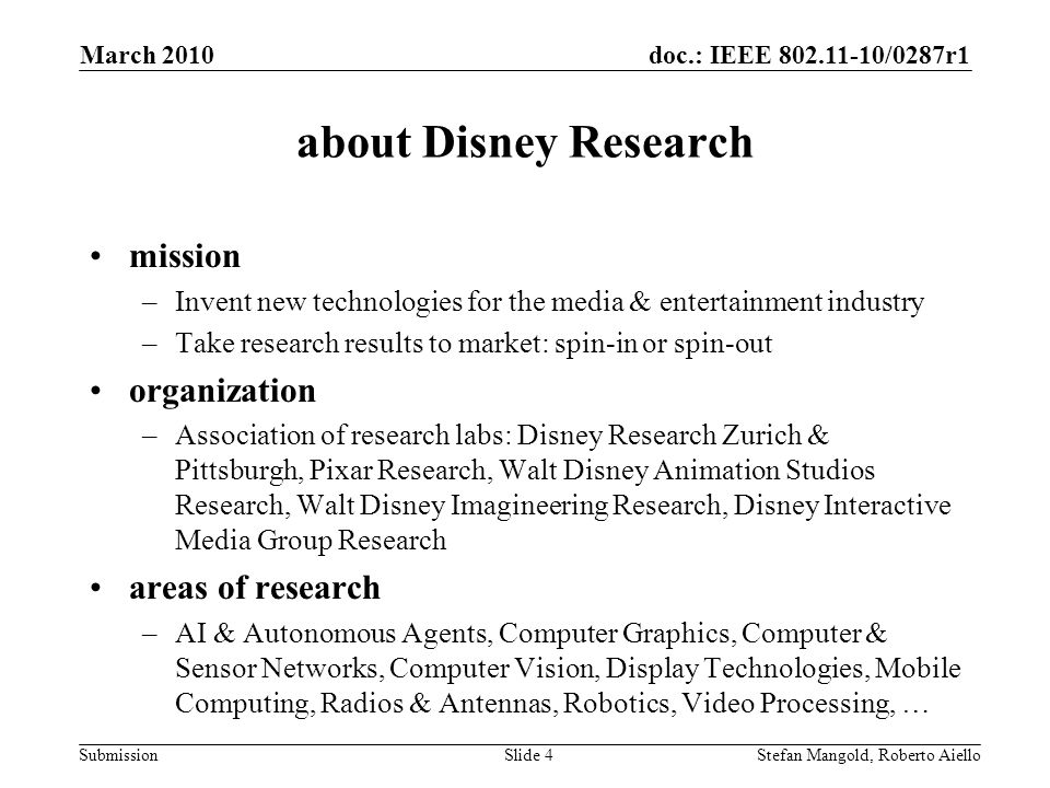 doc.: IEEE 802.11-10/0287r1 Submission about Disney Research mission –Invent new technologies for the media & entertainment industry –Take research results to market: spin-in or spin-out organization –Association of research labs: Disney Research Zurich & Pittsburgh, Pixar Research, Walt Disney Animation Studios Research, Walt Disney Imagineering Research, Disney Interactive Media Group Research areas of research –AI & Autonomous Agents, Computer Graphics, Computer & Sensor Networks, Computer Vision, Display Technologies, Mobile Computing, Radios & Antennas, Robotics, Video Processing, … March 2010 Stefan Mangold, Roberto AielloSlide 4