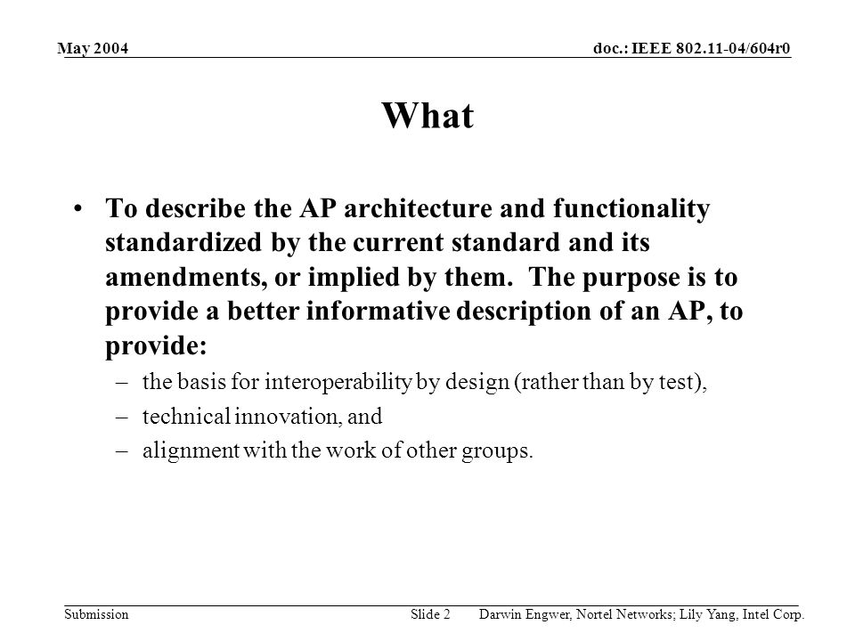doc.: IEEE 802.11-04/604r0 Submission May 2004 Darwin Engwer, Nortel Networks; Lily Yang, Intel Corp.Slide 2 What To describe the AP architecture and