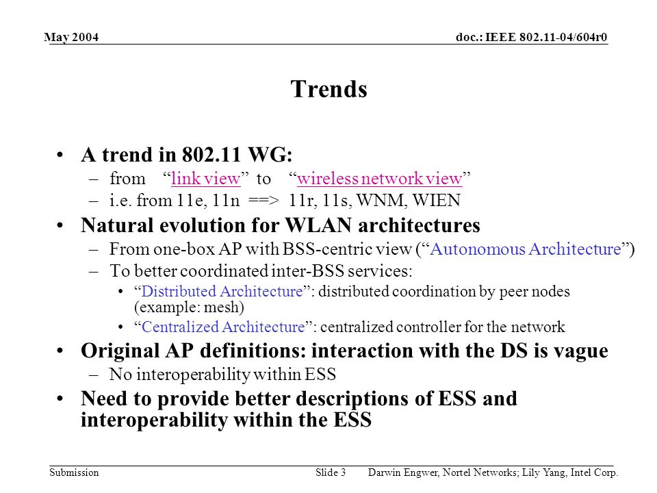 "doc.: IEEE 802.11-04/604r0 Submission May 2004 Darwin Engwer, Nortel Networks; Lily Yang, Intel Corp.Slide 3 Trends A trend in 802.11 WG: –from ""link"