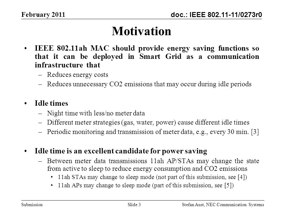 doc.: IEEE 802.11-11/0273r0 February 2011 Stefan Aust, NEC Communication Systems Submission Motivation IEEE 802.11ah MAC should provide energy saving functions so that it can be deployed in Smart Grid as a communication infrastructure that –Reduces energy costs –Reduces unnecessary CO2 emissions that may occur during idle periods Idle times –Night time with less/no meter data –Different meter strategies (gas, water, power) cause different idle times –Periodic monitoring and transmission of meter data, e.g., every 30 min.