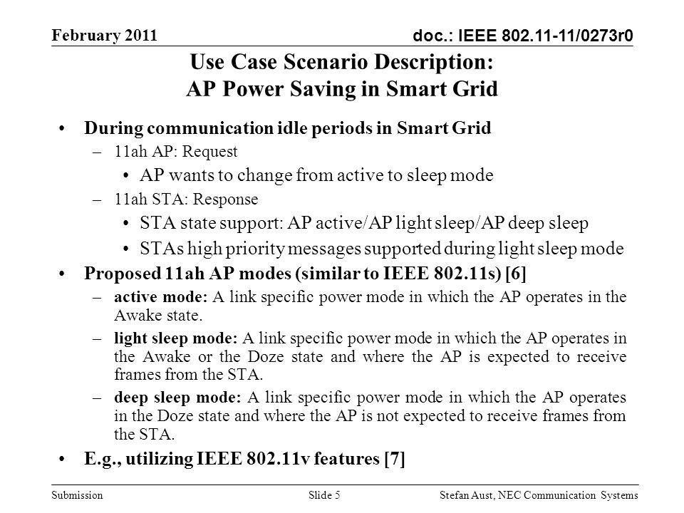 doc.: IEEE 802.11-11/0273r0 February 2011 Stefan Aust, NEC Communication Systems Submission Use Case Scenario Description: AP Power Saving in Smart Grid During communication idle periods in Smart Grid –11ah AP: Request AP wants to change from active to sleep mode –11ah STA: Response STA state support: AP active/AP light sleep/AP deep sleep STAs high priority messages supported during light sleep mode Proposed 11ah AP modes (similar to IEEE 802.11s) [6] –active mode: A link specific power mode in which the AP operates in the Awake state.