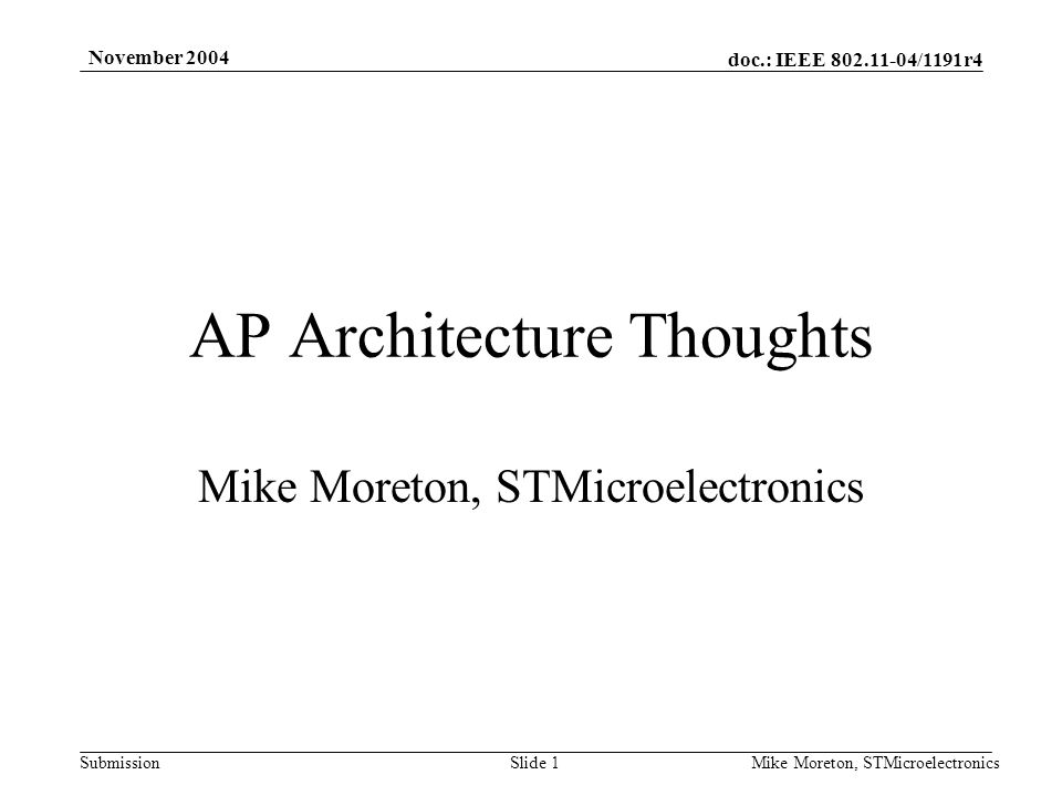 doc.: IEEE /1191r4 Submission November 2004 Mike Moreton, STMicroelectronicsSlide 1 AP Architecture Thoughts Mike Moreton, STMicroelectronics