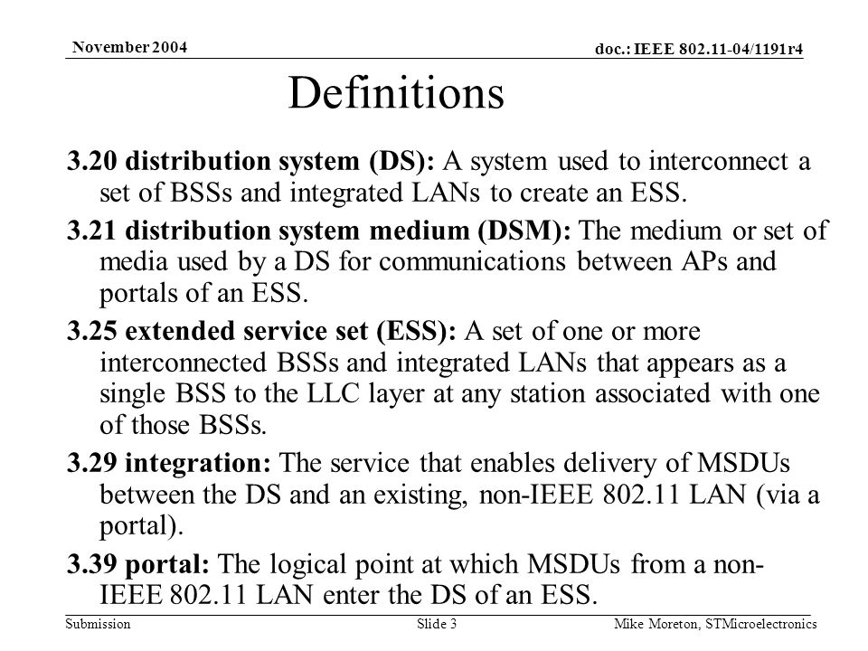 doc.: IEEE /1191r4 Submission November 2004 Mike Moreton, STMicroelectronicsSlide distribution system (DS): A system used to interconnect a set of BSSs and integrated LANs to create an ESS.
