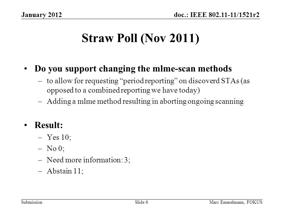 doc.: IEEE 802.11-11/1521r2 Submission Straw Poll (Nov 2011) Do you support changing the mlme-scan methods –to allow for requesting period reporting on discoverd STAs (as opposed to a combined reporting we have today) –Adding a mlme method resulting in aborting ongoing scanning Result: –Yes 10; –No 0; –Need more information: 3; –Abstain 11; January 2012 Marc Emmelmann, FOKUSSlide 6