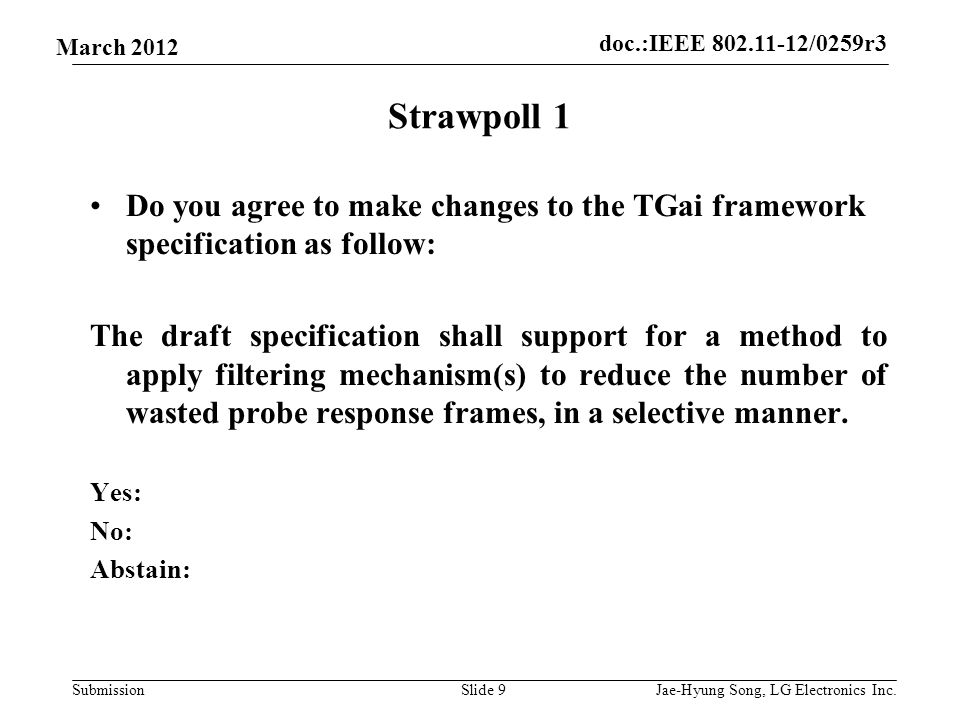 doc.:IEEE 802.11-12/0259r3 Submission March 2012 Strawpoll 1 Do you agree to make changes to the TGai framework specification as follow: The draft specification shall support for a method to apply filtering mechanism(s) to reduce the number of wasted probe response frames, in a selective manner.