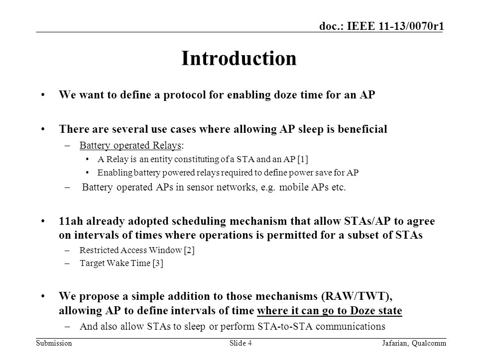 Submission doc.: IEEE 11-13/0070r1 Introduction We want to define a protocol for enabling doze time for an AP There are several use cases where allowing AP sleep is beneficial –Battery operated Relays: A Relay is an entity constituting of a STA and an AP [1] Enabling battery powered relays required to define power save for AP – Battery operated APs in sensor networks, e.g.
