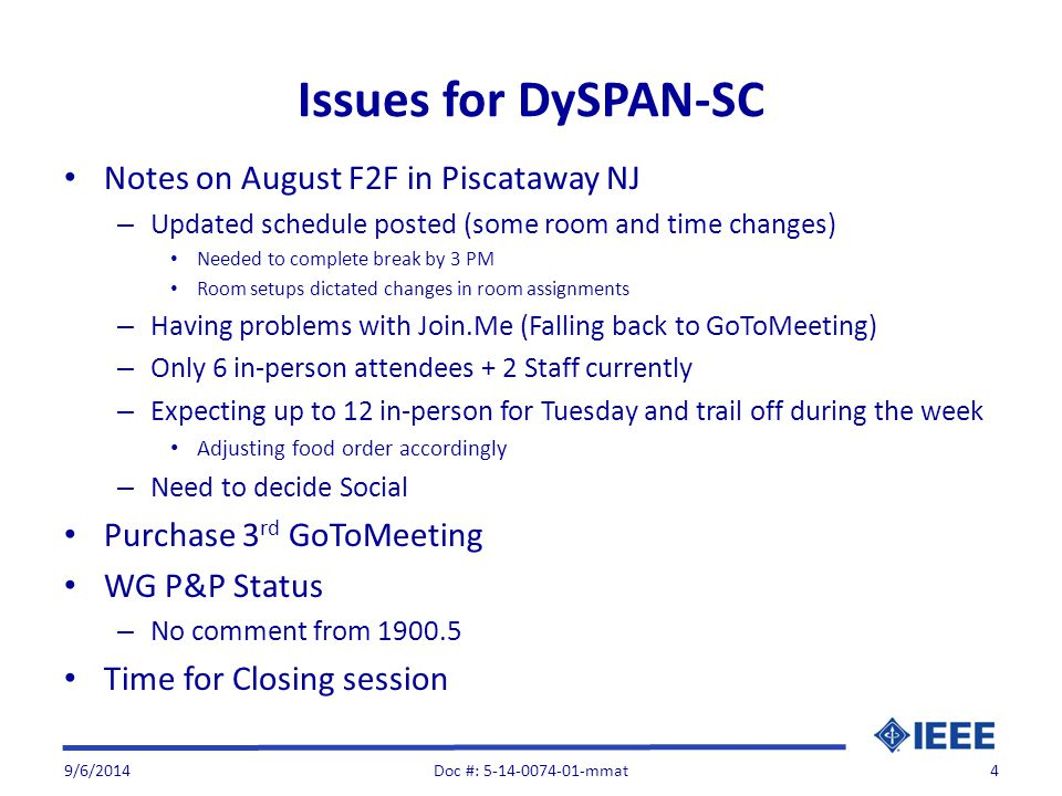 Issues for DySPAN-SC Notes on August F2F in Piscataway NJ – Updated schedule posted (some room and time changes) Needed to complete break by 3 PM Room setups dictated changes in room assignments – Having problems with Join.Me (Falling back to GoToMeeting) – Only 6 in-person attendees + 2 Staff currently – Expecting up to 12 in-person for Tuesday and trail off during the week Adjusting food order accordingly – Need to decide Social Purchase 3 rd GoToMeeting WG P&P Status – No comment from Time for Closing session 9/6/2014Doc #: mmat4
