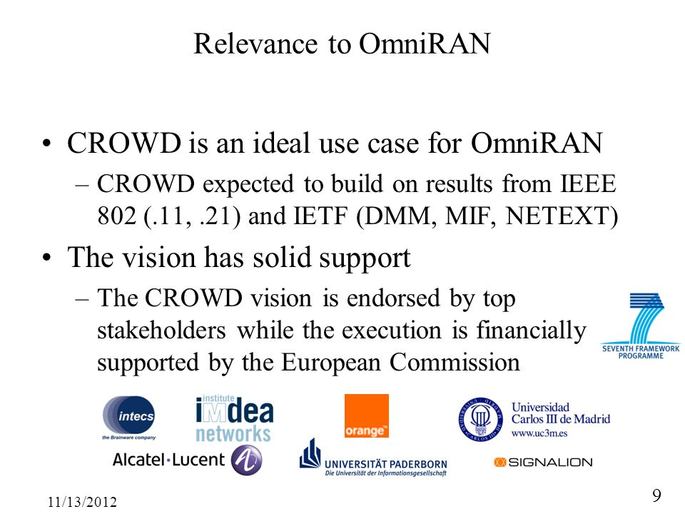 11/13/2012 9 Relevance to OmniRAN CROWD is an ideal use case for OmniRAN –CROWD expected to build on results from IEEE 802 (.11,.21) and IETF (DMM, MIF, NETEXT) The vision has solid support –The CROWD vision is endorsed by top stakeholders while the execution is financially supported by the European Commission