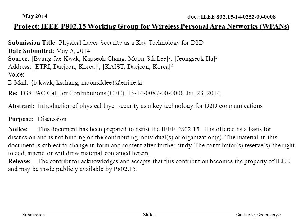doc.: IEEE 802.15-14-0252-00-0008 Submission May 2014, Slide 1 Project: IEEE P802.15 Working Group for Wireless Personal Area Networks (WPANs) Submission Title: Physical Layer Security as a Key Technology for D2D Date Submitted: May 5, 2014 Source: [Byung-Jae Kwak, Kapseok Chang, Moon-Sik Lee] 1, [Jeongseok Ha] 2 Address: [ETRI, Daejeon, Korea] 1, [KAIST, Daejeon, Korea] 2 Voice: E-Mail: {bjkwak, kschang, moonsiklee}@etri.re.kr Re: TG8 PAC Call for Contributions (CFC), 15-14-0087-00-0008, Jan 23, 2014.