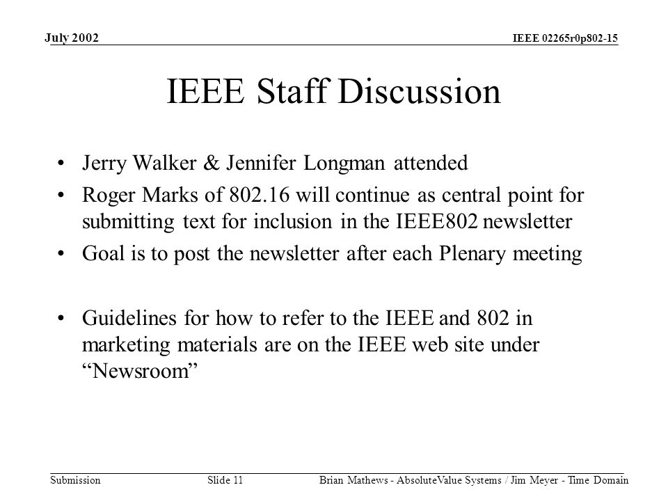 IEEE 02265r0p802-15 Submission July 2002 Brian Mathews - AbsoluteValue Systems / Jim Meyer - Time Domain Slide 11 IEEE Staff Discussion Jerry Walker & Jennifer Longman attended Roger Marks of 802.16 will continue as central point for submitting text for inclusion in the IEEE802 newsletter Goal is to post the newsletter after each Plenary meeting Guidelines for how to refer to the IEEE and 802 in marketing materials are on the IEEE web site under Newsroom