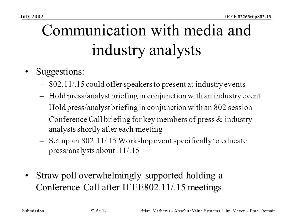 IEEE 02265r0p802-15 Submission July 2002 Brian Mathews - AbsoluteValue Systems / Jim Meyer - Time Domain Slide 12 Communication with media and industry analysts Suggestions: –802.11/.15 could offer speakers to present at industry events –Hold press/analyst briefing in conjunction with an industry event –Hold press/analyst briefing in conjunction with an 802 session –Conference Call briefing for key members of press & industry analysts shortly after each meeting –Set up an 802.11/.15 Workshop event specifically to educate press/analysts about.11/.15 Straw poll overwhelmingly supported holding a Conference Call after IEEE802.11/.15 meetings