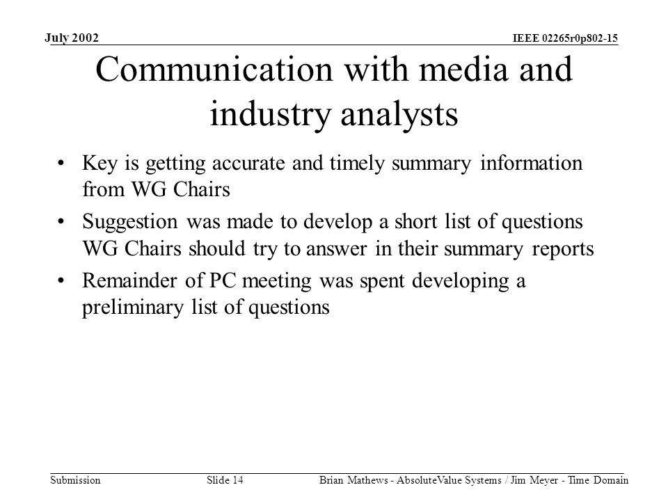 IEEE 02265r0p802-15 Submission July 2002 Brian Mathews - AbsoluteValue Systems / Jim Meyer - Time Domain Slide 14 Communication with media and industry analysts Key is getting accurate and timely summary information from WG Chairs Suggestion was made to develop a short list of questions WG Chairs should try to answer in their summary reports Remainder of PC meeting was spent developing a preliminary list of questions