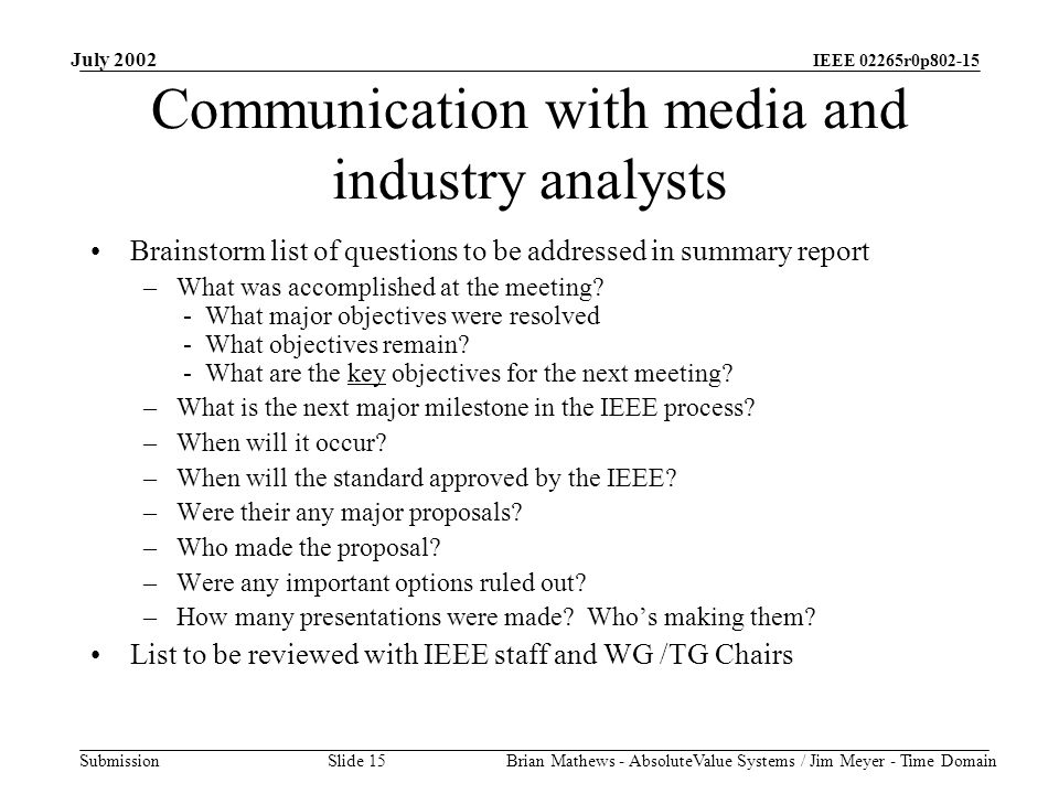 IEEE 02265r0p802-15 Submission July 2002 Brian Mathews - AbsoluteValue Systems / Jim Meyer - Time Domain Slide 15 Communication with media and industry analysts Brainstorm list of questions to be addressed in summary report –What was accomplished at the meeting.