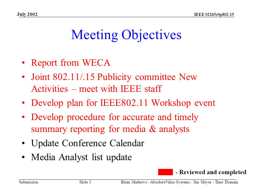 IEEE 02265r0p802-15 Submission July 2002 Brian Mathews - AbsoluteValue Systems / Jim Meyer - Time Domain Slide 3 Meeting Objectives Report from WECA Joint 802.11/.15 Publicity committee New Activities – meet with IEEE staff Develop plan for IEEE802.11 Workshop event Develop procedure for accurate and timely summary reporting for media & analysts Update Conference Calendar Media Analyst list update - Reviewed and completed