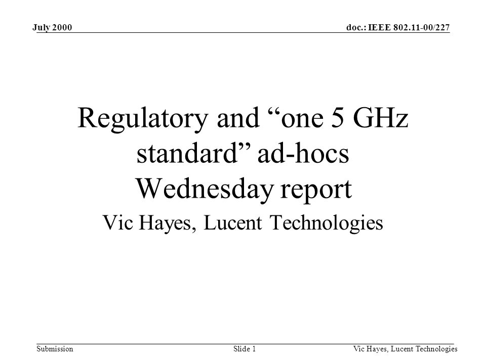 doc.: IEEE /227 Submission July 2000 Vic Hayes, Lucent TechnologiesSlide 1 Regulatory and one 5 GHz standard ad-hocs Wednesday report Vic Hayes, Lucent Technologies