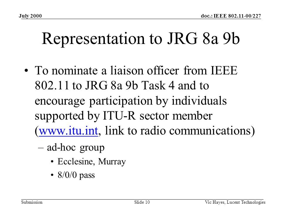 doc.: IEEE /227 Submission July 2000 Vic Hayes, Lucent TechnologiesSlide 10 Representation to JRG 8a 9b To nominate a liaison officer from IEEE to JRG 8a 9b Task 4 and to encourage participation by individuals supported by ITU-R sector member (  link to radio communications)  –ad-hoc group Ecclesine, Murray 8/0/0 pass
