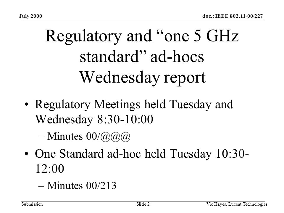 doc.: IEEE /227 Submission July 2000 Vic Hayes, Lucent TechnologiesSlide 2 Regulatory and one 5 GHz standard ad-hocs Wednesday report Regulatory Meetings held Tuesday and Wednesday 8:30-10:00 –Minutes One Standard ad-hoc held Tuesday 10:30- 12:00 –Minutes 00/213
