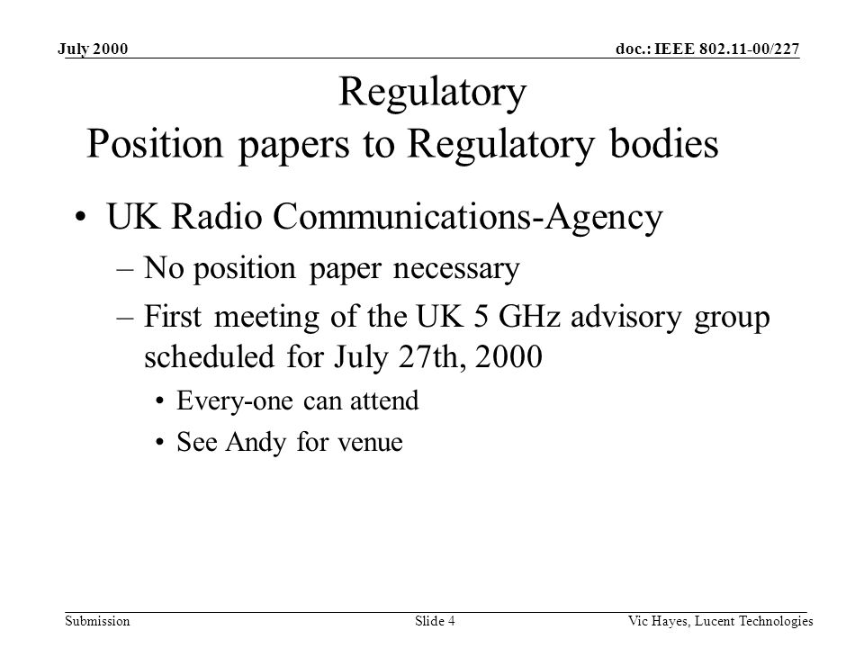 doc.: IEEE /227 Submission July 2000 Vic Hayes, Lucent TechnologiesSlide 4 UK Radio Communications-Agency –No position paper necessary –First meeting of the UK 5 GHz advisory group scheduled for July 27th, 2000 Every-one can attend See Andy for venue Regulatory Position papers to Regulatory bodies