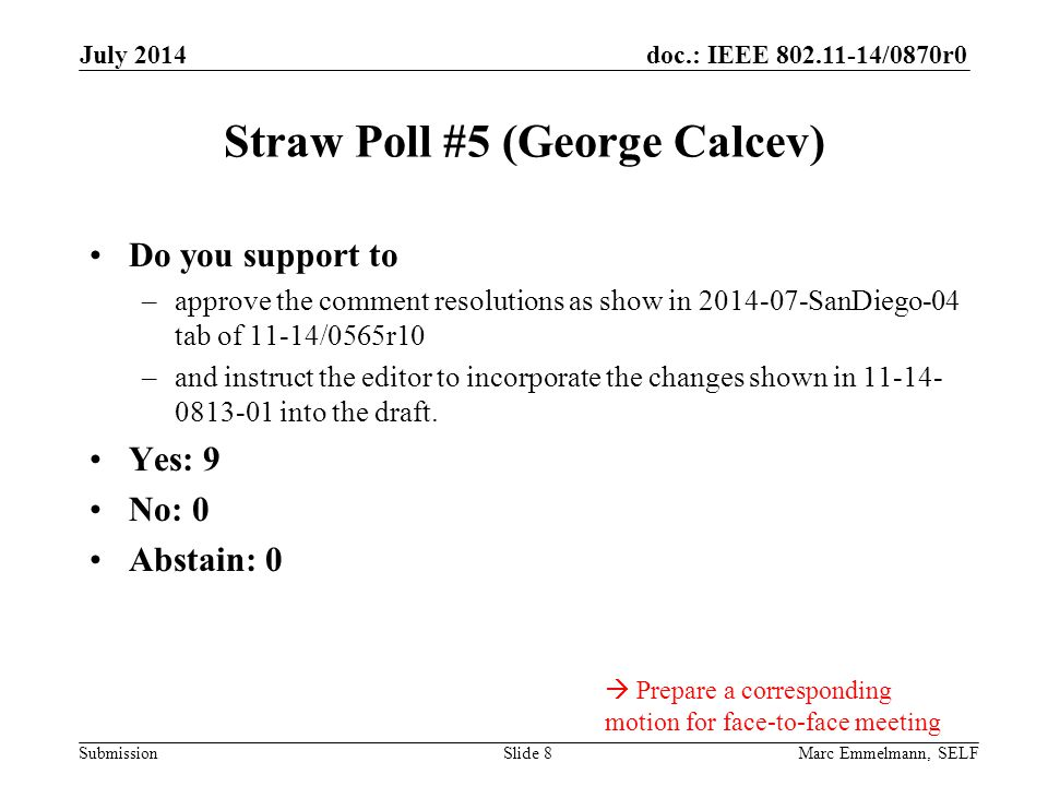 doc.: IEEE 802.11-14/0870r0 Submission July 2014 Marc Emmelmann, SELFSlide 8 Straw Poll #5 (George Calcev) Do you support to –approve the comment resolutions as show in 2014-07-SanDiego-04 tab of 11-14/0565r10 –and instruct the editor to incorporate the changes shown in 11-14- 0813-01 into the draft.