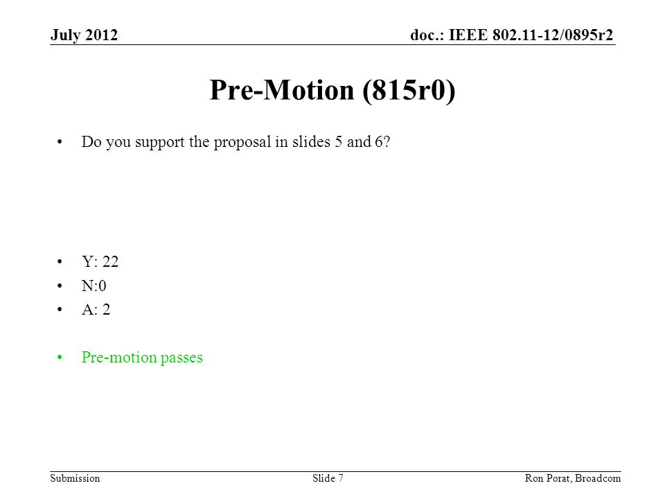doc.: IEEE 802.11-12/0895r2 Submission July 2012 Ron Porat, Broadcom Pre-Motion (815r0) Do you support the proposal in slides 5 and 6.