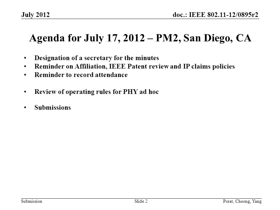 doc.: IEEE 802.11-12/0895r2 SubmissionPorat, Cheong, YangSlide 2 Agenda for July 17, 2012 – PM2, San Diego, CA Designation of a secretary for the minutes Reminder on Affiliation, IEEE Patent review and IP claims policies Reminder to record attendance Review of operating rules for PHY ad hoc Submissions July 2012