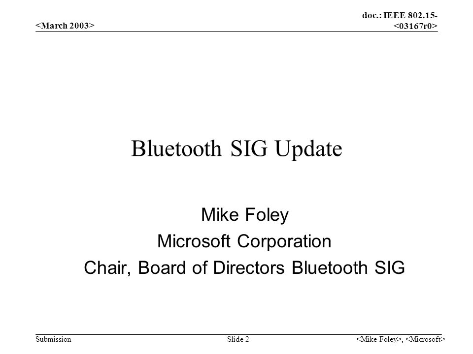 doc.: IEEE 802.15- Submission, Slide 2 Bluetooth SIG Update Mike Foley Microsoft Corporation Chair, Board of Directors Bluetooth SIG