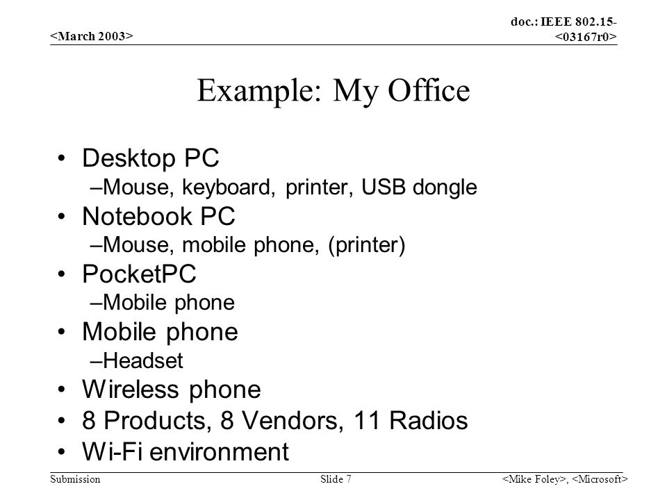 doc.: IEEE 802.15- Submission, Slide 7 Example: My Office Desktop PC –Mouse, keyboard, printer, USB dongle Notebook PC –Mouse, mobile phone, (printer)