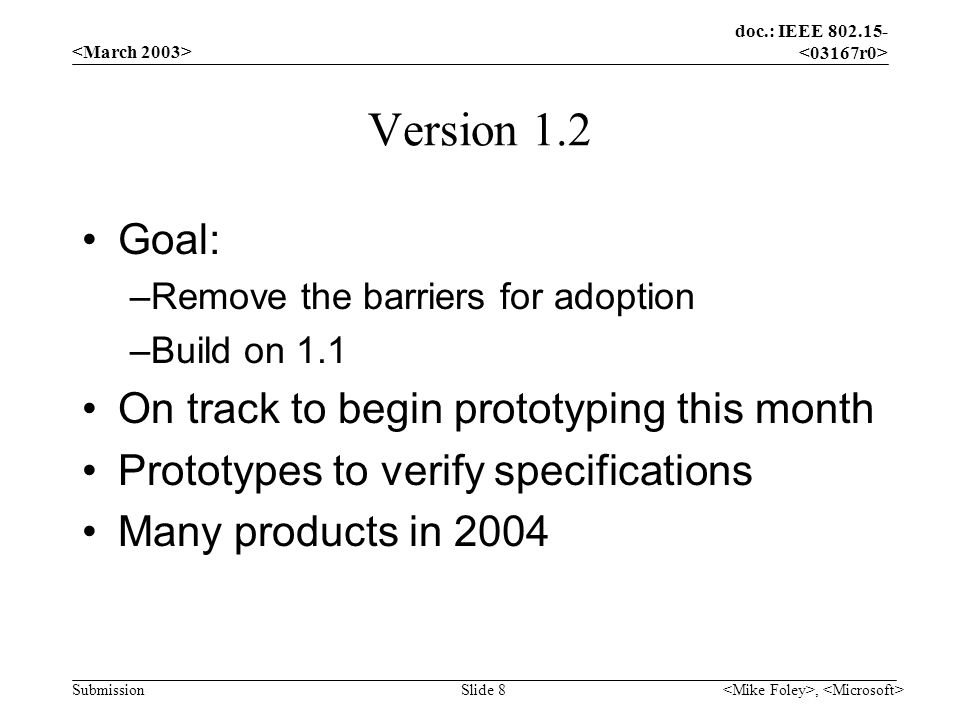 doc.: IEEE 802.15- Submission, Slide 8 Version 1.2 Goal: –Remove the barriers for adoption –Build on 1.1 On track to begin prototyping this month Prot