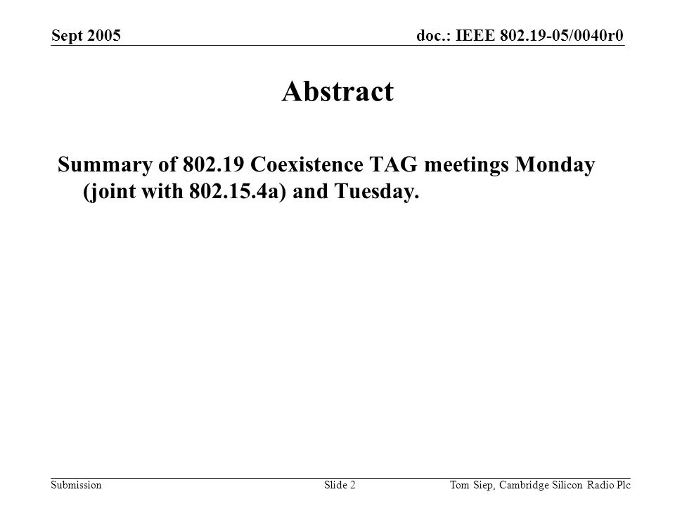 doc.: IEEE /0040r0 Submission Sept 2005 Tom Siep, Cambridge Silicon Radio PlcSlide 2 Abstract Summary of Coexistence TAG meetings Monday (joint with a) and Tuesday.