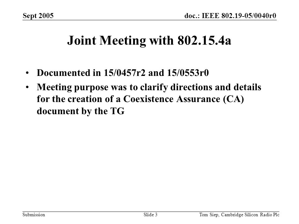 doc.: IEEE /0040r0 Submission Sept 2005 Tom Siep, Cambridge Silicon Radio PlcSlide 3 Joint Meeting with a Documented in 15/0457r2 and 15/0553r0 Meeting purpose was to clarify directions and details for the creation of a Coexistence Assurance (CA) document by the TG