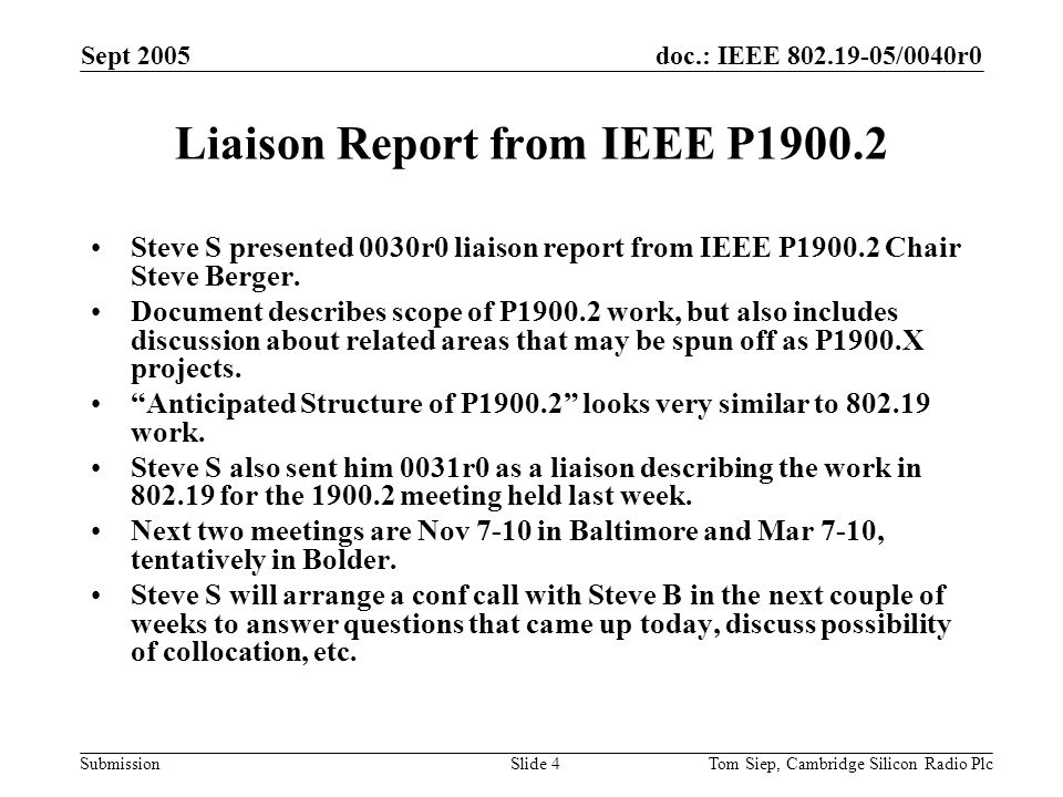 doc.: IEEE /0040r0 Submission Sept 2005 Tom Siep, Cambridge Silicon Radio PlcSlide 4 Liaison Report from IEEE P Steve S presented 0030r0 liaison report from IEEE P Chair Steve Berger.