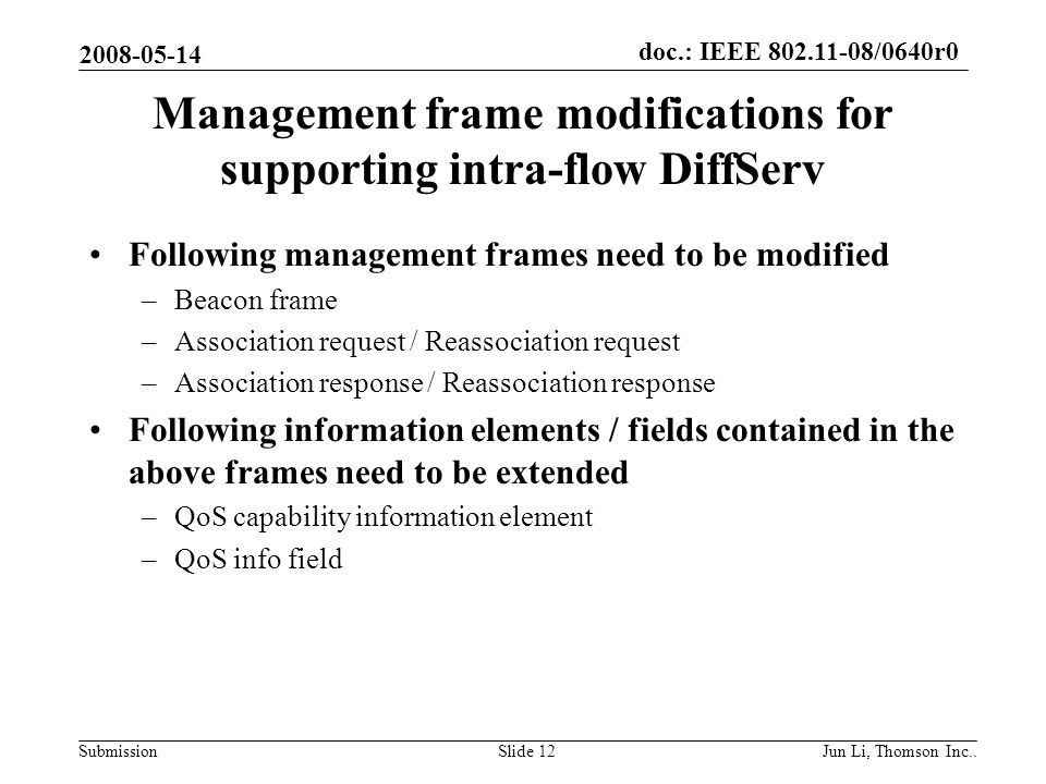 doc.: IEEE 802.11-08/0640r0 Submission 2008-05-14 Jun Li, Thomson Inc..Slide 12 Management frame modifications for supporting intra-flow DiffServ Following management frames need to be modified –Beacon frame –Association request / Reassociation request –Association response / Reassociation response Following information elements / fields contained in the above frames need to be extended –QoS capability information element –QoS info field
