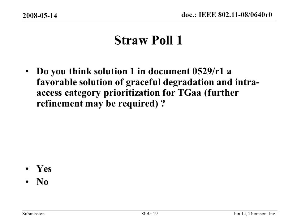 doc.: IEEE 802.11-08/0640r0 Submission 2008-05-14 Jun Li, Thomson Inc..Slide 19 Straw Poll 1 Do you think solution 1 in document 0529/r1 a favorable solution of graceful degradation and intra- access category prioritization for TGaa (further refinement may be required) .