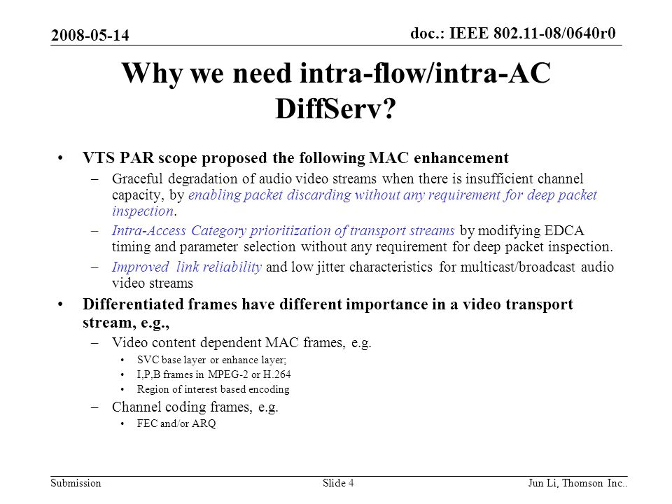 doc.: IEEE 802.11-08/0640r0 Submission 2008-05-14 Jun Li, Thomson Inc..Slide 15 Traffic mapped at edge bridge of WLAN 802.11aa STA Video streaming 802.11aa AP VTS traffic Layered video streamed as diff flows VTS diffServ Info used Edge bridge (cross-layer mapping) Layered video & FEC info mapped to 802.11aa diffServ info, DPI required Or single flow is streamed but RTP packet is tagged FEC generation FEC per flow, as diff new flow or DPI & tag FEC as well at RTP