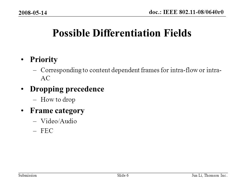 doc.: IEEE 802.11-08/0640r0 Submission 2008-05-14 Jun Li, Thomson Inc..Slide 7 Solution 1: Modify QoS control field Applicable frame (sub) types Bits 0–3 Bit 4Bits 5-6Bit 7Bits 8–15 QoS (+)CF-Poll frames sent by HCTIDEOSPAck PolicyReservedTXOP Limit QoS Data, QoS Null, and QoS Data+CF-Ack frames sent by HC TIDEOSPAck Policy0QAP PS Buffer State TIDEOSPAck Policy1(VTS flag)Intra-flow/Intra-AC information QoS data frames sent by non-AP QSTAs TID0Ack Policy0TXOP Duration Requested TID1Ack Policy0Queue Size TID0Ack Policy1(VTS flag)Intra-flow/Intra-AC information TID1Ack Policy1(VTS flag)Intra-flow/Intra-AC information The TID subfield (4 bits) identifies the TC or TS to which the corresponding MSDU, or fragment thereof, in the Frame Body field belongs.