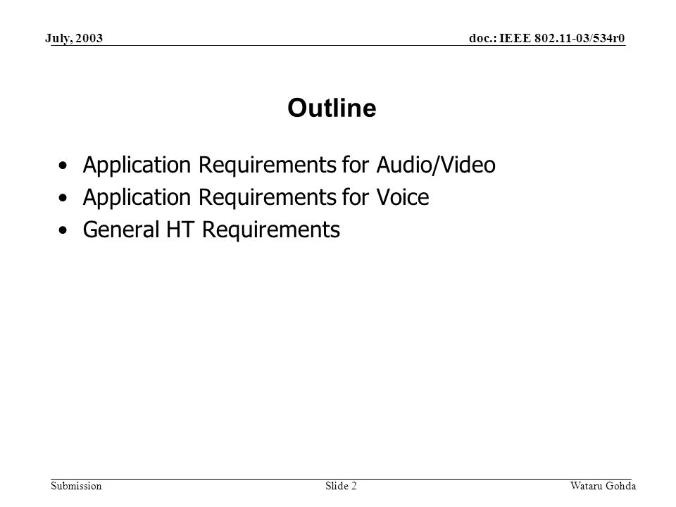 doc.: IEEE /534r0 Submission July, 2003 Wataru GohdaSlide 2 Outline Application Requirements for Audio/Video Application Requirements for Voice General HT Requirements