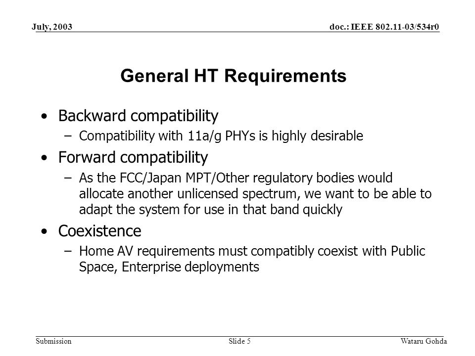 doc.: IEEE /534r0 Submission July, 2003 Wataru GohdaSlide 5 General HT Requirements Backward compatibility –Compatibility with 11a/g PHYs is highly desirable Forward compatibility –As the FCC/Japan MPT/Other regulatory bodies would allocate another unlicensed spectrum, we want to be able to adapt the system for use in that band quickly Coexistence –Home AV requirements must compatibly coexist with Public Space, Enterprise deployments