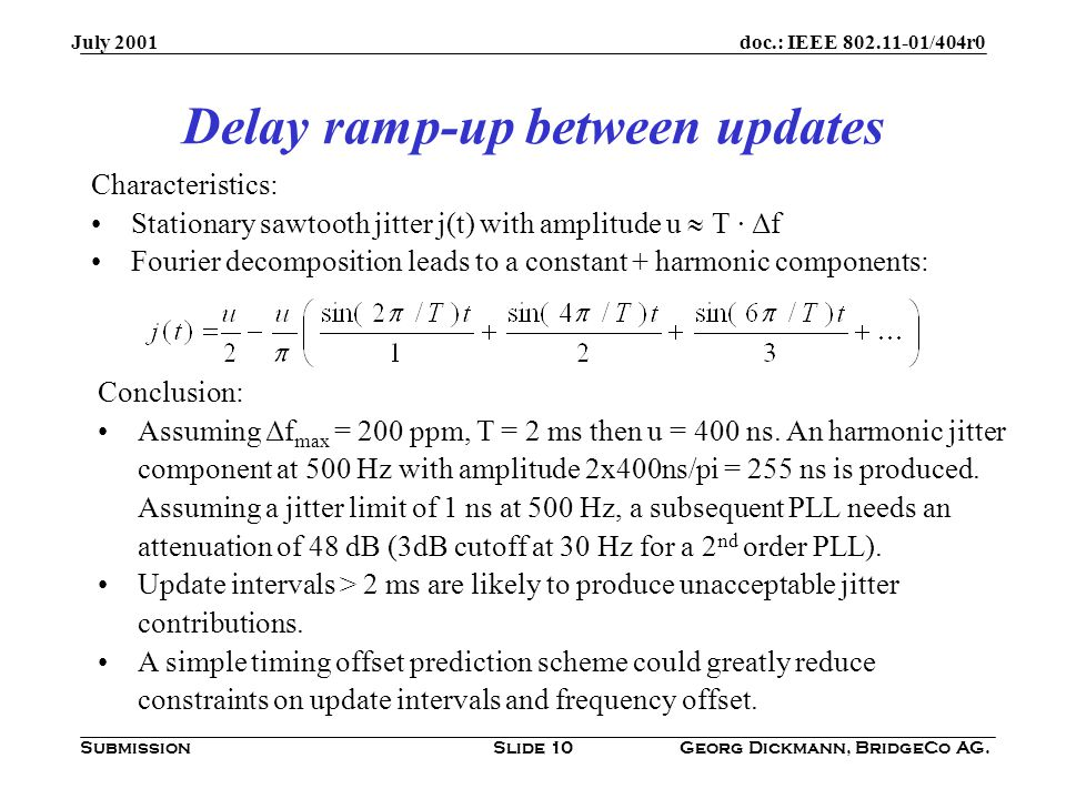 doc.: IEEE /404r0 Submission July 2001 Georg Dickmann, BridgeCo AG.Slide 10 Delay ramp-up between updates Characteristics: Stationary sawtooth jitter j(t) with amplitude u  T · Δf Fourier decomposition leads to a constant + harmonic components: Conclusion: Assuming Δf max = 200 ppm, T = 2 ms then u = 400 ns.