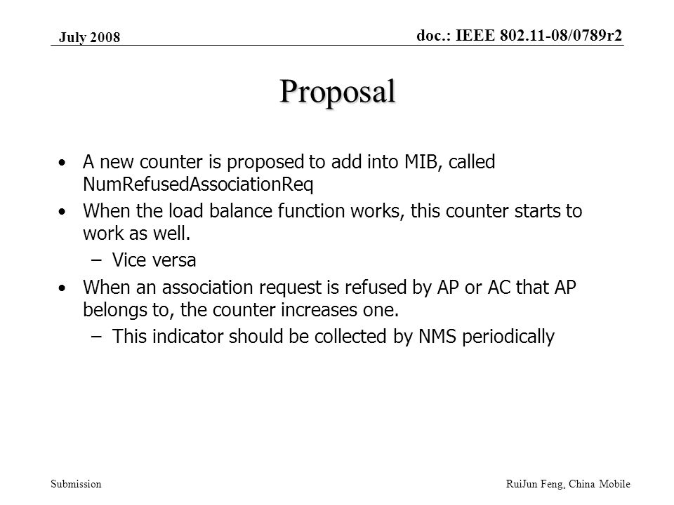 doc.: IEEE 802.11-08/0789r2 Submission July 2008 RuiJun Feng, China Mobile Proposal A new counter is proposed to add into MIB, called NumRefusedAssociationReq When the load balance function works, this counter starts to work as well.