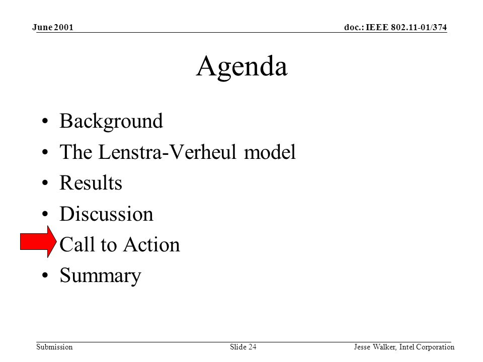 doc.: IEEE 802.11-01/374 Submission June 2001 Jesse Walker, Intel CorporationSlide 24 Agenda Background The Lenstra-Verheul model Results Discussion Call to Action Summary