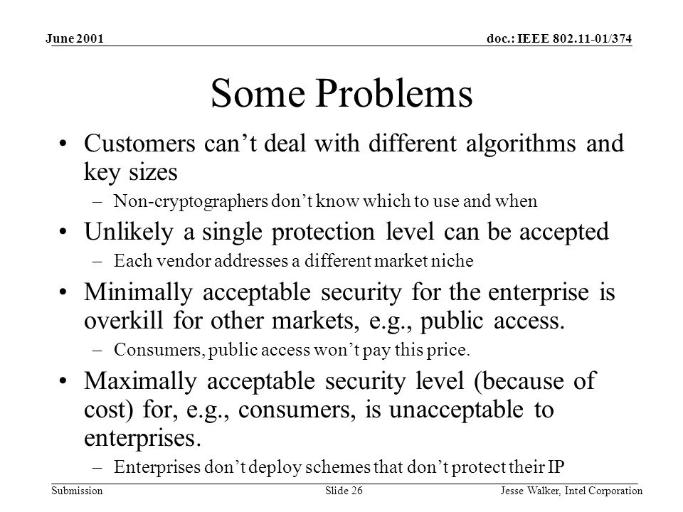 doc.: IEEE 802.11-01/374 Submission June 2001 Jesse Walker, Intel CorporationSlide 26 Some Problems Customers can't deal with different algorithms and key sizes –Non-cryptographers don't know which to use and when Unlikely a single protection level can be accepted –Each vendor addresses a different market niche Minimally acceptable security for the enterprise is overkill for other markets, e.g., public access.