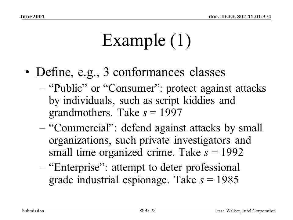 doc.: IEEE 802.11-01/374 Submission June 2001 Jesse Walker, Intel CorporationSlide 28 Example (1) Define, e.g., 3 conformances classes – Public or Consumer : protect against attacks by individuals, such as script kiddies and grandmothers.